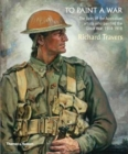 Image for To Paint a War : The lives of the Australian artists who painted the Great War, 1914-1918