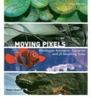 Image for Moving pixels  : blockbuster animation, digital art and 3D modelling today