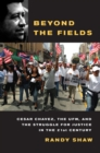Image for Beyond the fields  : Cesar Chavez, the UFW, and the struggle for justice in the 21st century