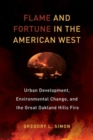 Image for Flame and fortune in the American west  : urban development, environmental change, and the Great Oakland Hills Fire