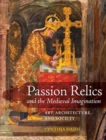 Image for Passion relics and the Medieval imagination  : art, architecture, and society