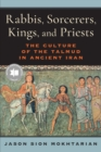 Image for Rabbis, sorcerers, kings, and priests  : the culture of the Talmud in ancient Iran