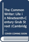 Image for The Common Writer : Life in Nineteenth-Century Grub Street