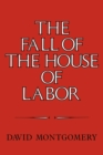 Image for The fall of the house of labor  : the workplace, the state, and American labor activism, 1865-1925