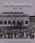 Image for The theatrical city  : culture, theatre and politics in London, 1576-1649
