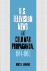 Image for U.S. television news and Cold War propaganda, 1947-1960