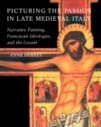 Image for Picturing the Passion in late medieval Italy  : narrative painting, Franciscan ideologies, and the Levant