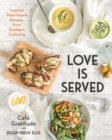 Image for Love Is Served : Inspired Plant-Based Recipes from Southern California