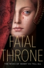 Image for Fatal throne  : the wives of Henry VIII tell all