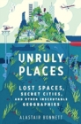 Image for Unruly Places : Lost Spaces, Secret Cities, and Other Inscrutable Geographies