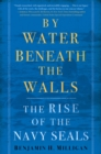 Image for By water beneath the walls  : the rise of the Navy SEALs