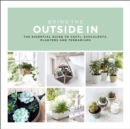 Image for Bring the outside in  : the essential guide to cacti, succulents, planters and terrariums