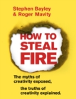 Image for How to steal fire  : the myths of creativity exposed, the truths of creativity explained