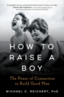 Image for How to Raise a Boy : The Power of Connection to Build Good Men