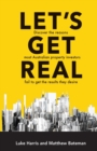 Image for Let's Get Real : Discover the Reasons Most Australian Property Investors Fail to Get Theresults They Desire
