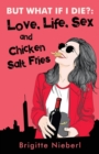 Image for But What If I Die? : Love, Life, Sex & Chicken Salt Fries