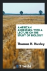 Image for American Addresses : With a Lecture on the Study of Biology