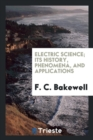 Image for Electric Science; Its History, Phenomena, and Applications