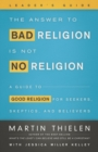 Image for The answer to bad religion is not no religion  : a guide to good religion for seekers, skeptics, and believers: Leader's guide