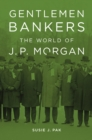Image for Gentlemen bankers: the world of J.P. Morgan