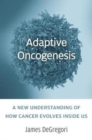 Image for Adaptive oncogenesis  : a new understanding of how cancer evolves inside us