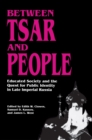 Image for Between Tsar and People : Educated Society and the Quest for Public Identity in Late Imperial Russia