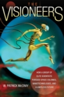 Image for The visioneers  : how a group of elite scientists pursued space colonies, nanotechnologies, and a limitless future