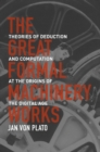 Image for The great formal machinery works  : theories of deduction and computation at the origins of the digital age