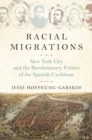Image for Racial migrations  : New York City and the revolutionary politics of the Spanish Caribbean