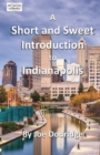Image for A Short and Sweet Introduction to Indianapolis : a travel guide for Indianapolis