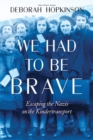 Image for We had to be brave  : escaping the Nazis on the Kindertransport