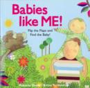 Image for Babies like me!  : flip the flaps and find the baby!