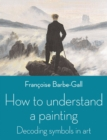 Image for How to understand a painting  : decoding symbols in art