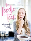 Image for The foodie teen  : over 100 nutritious and wholesome recipes from a teenage blogging sensation