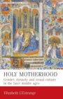Image for Holy motherhood  : gender, dynasty and visual culture in the later Middle Ages