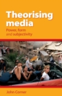 Image for Theorising media  : power, form and subjectivity