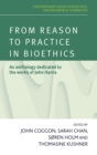 Image for From reason to practice in bioethics: an anthology dedicated to the works of John Harris