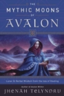 Image for The Mythic Moons of Avalon : Lunar and Herbal Wisdom from the Isle of Healing