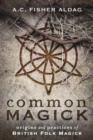 Image for Common magick  : origins & practices of British folk magick