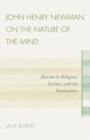 Image for John Henry Newman on the nature of the mind: reason in religion, science, and the humanities