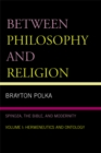 Image for Between Philosophy and Religion, Vol. I: Spinoza, the Bible, and Modernity