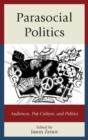 Image for Parasocial politics  : audiences, pop culture, and politics