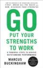 Image for Go Put Your Strengths to Work : 6 Powerful Steps to Achieve Outstanding Performance