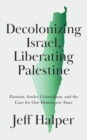 Image for Decolonizing Israel, Liberating Palestine: Zionism, Settler Colonialism, and the Case for One Democratic State