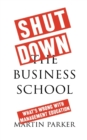 Image for Shut down the business school  : what's wrong with management education