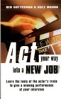 Image for Act your way into a new job  : learn the tools of the actor's trade to give a winning performance at your interview