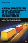 Image for A study guide for the operator certificate of professional competence (CPC) in road freight  : a complete self-study course for OCR and CILT examinations