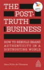 Image for The post-truth business  : how to rebuild brand authenticity in a distrusting world