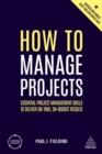Image for How to manage projects  : essential project management skills to deliver on-time, on-budget results