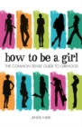 Image for How to be a girl  : the common sense guide to girlhood